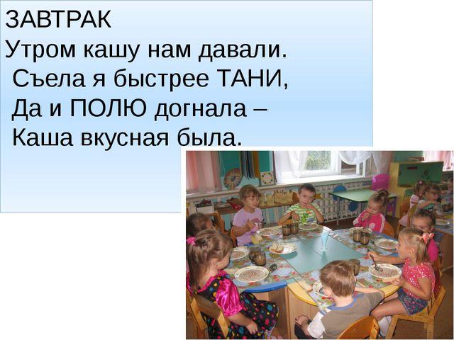 ЗАВТРАК Утром кашу нам давали. Съела я быстрее ТАНИ, Да и ПОЛЮ догнала – Каша...