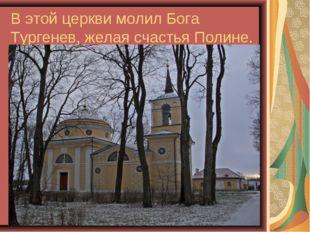 В этой церкви молил Бога Тургенев, желая счастья Полине.