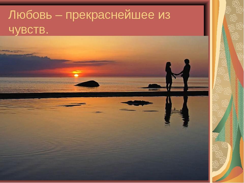 Любовь – прекраснейшее из чувств.