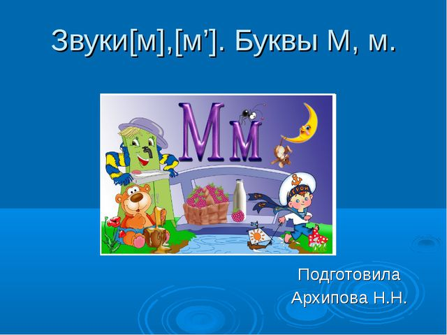 Звуки[м],[м']. Буквы М, м. Подготовила Архипова Н.Н.