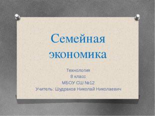 Семейная экономика Технология 8 класс МБОУ СШ №12 Учитель: Шудраков Николай Н