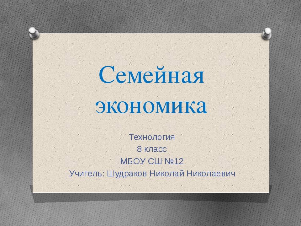 Семейная экономика Технология 8 класс МБОУ СШ №12 Учитель: Шудраков Николай Н...