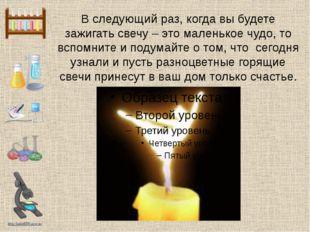 В следующий раз, когда вы будете зажигать свечу – это маленькое чудо, то вспо