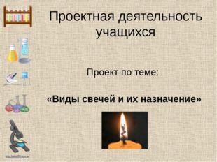 Проектная деятельность учащихся Проект по теме: «Виды свечей и их назначение»