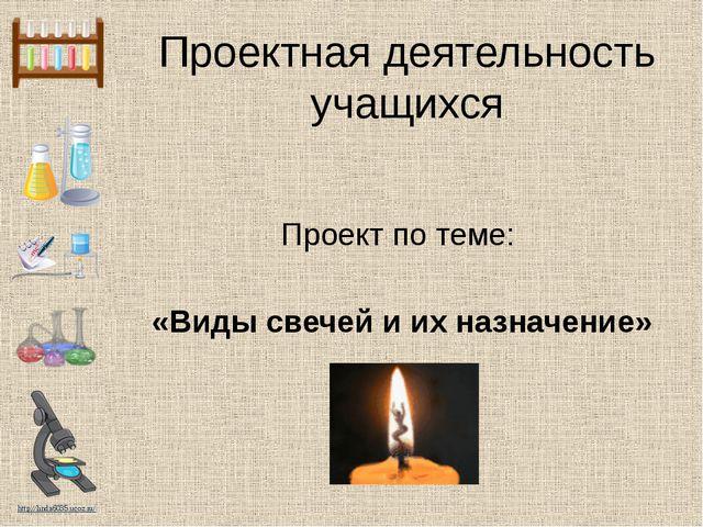 Проектная деятельность учащихся Проект по теме: «Виды свечей и их назначение»...