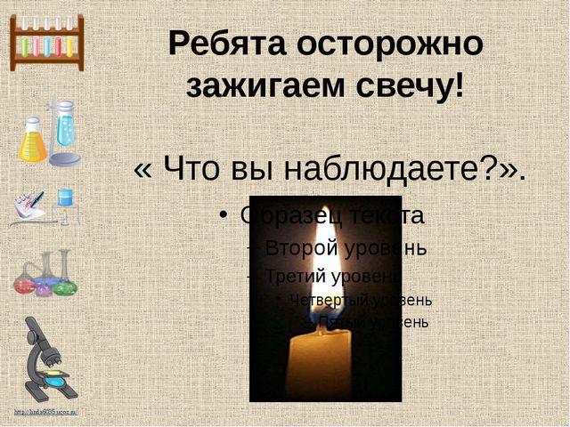 Ребята осторожно зажигаем свечу! « Что вы наблюдаете?». http://linda6035.ucoz...