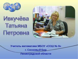 Учитель математики МБОУ «СОШ № 9» г. Сосновый Бор Ленинградской области