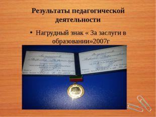 Результаты педагогической деятельности Нагрудный знак « За заслуги в образова