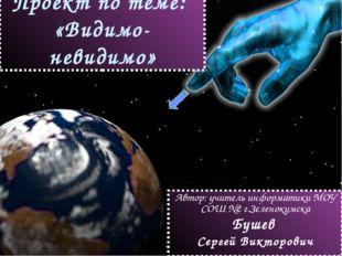 Проект по теме: «Видимо-невидимо» Автор: учитель информатики МОУ СОШ №2 г.Зел