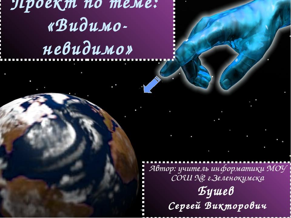 Проект по теме: «Видимо-невидимо» Автор: учитель информатики МОУ СОШ №2 г.Зел...