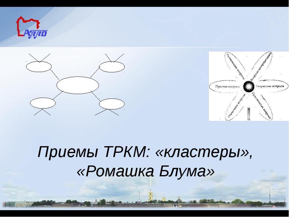 Приемы ТРКМ: «кластеры», «Ромашка Блума» Анализ приемов технологии «Развитие...