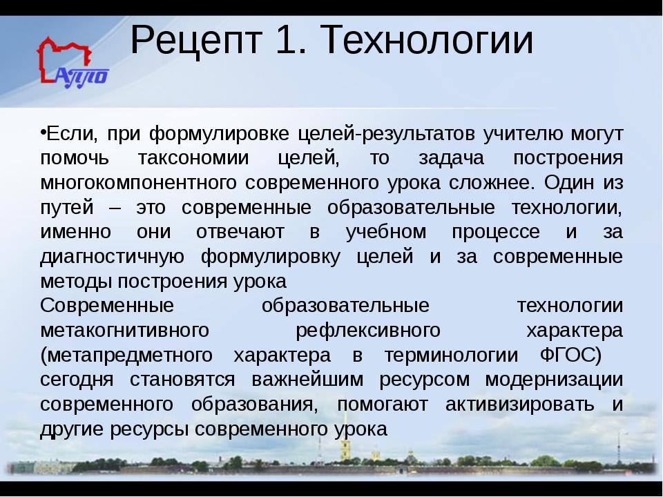 Рецепт 1. Технологии Если, при формулировке целей-результатов учителю могут п...