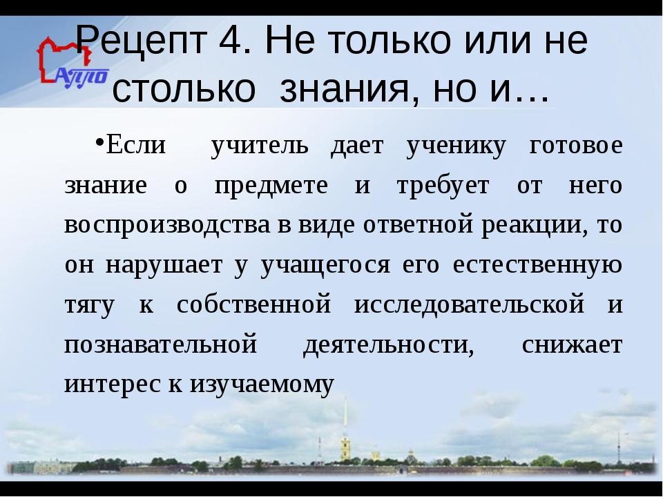 Рецепт 4. Не только или не столько знания, но и… Если учитель дает ученику го...
