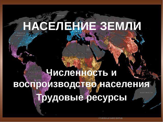 НАСЕЛЕНИЕ ЗЕМЛИ Численность и воспроизводство населения Трудовые ресурсы Ряб...