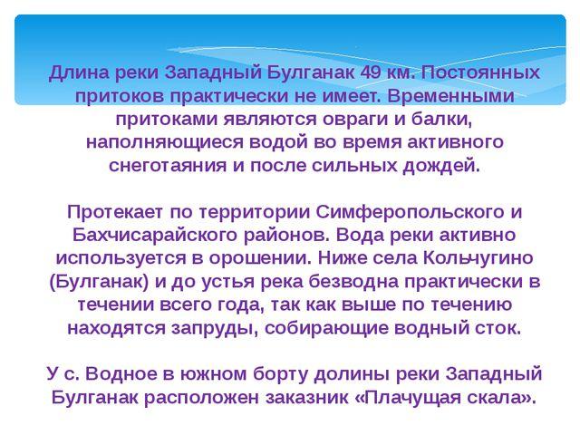 Длина реки Западный Булганак 49 км. Постоянных притоков практически не имеет....