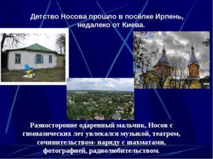 Детство Носова прошло в посёлке Ирпень, недалеко от Киева. Разносторонне одар