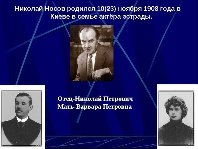 Николай Носов родился 10(23) ноября 1908 года в Киеве в семье актёра эстрады....