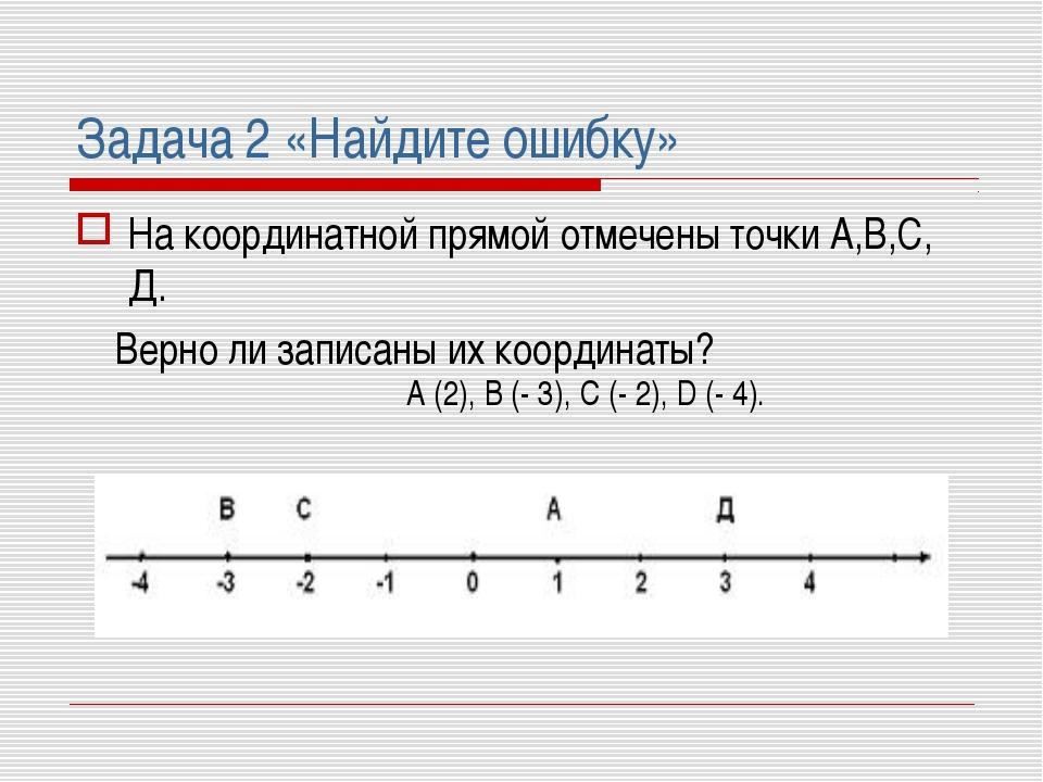 Задача 2 «Найдите ошибку» На координатной прямой отмечены точки А,В,С, Д. Вер...