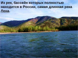 Из рек, бассейн которых полностью находится в России, самая длинная река Лена