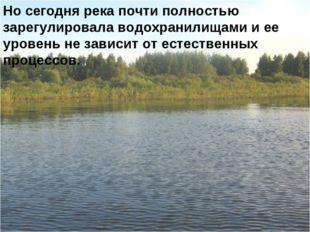 Но сегодня река почти полностью зарегулировала водохранилищами и ее уровень н