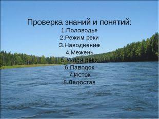 Проверка знаний и понятий: 1.Половодье 2.Режим реки 3.Наводнение 4.Межень 5.