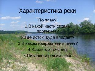 Характеристика реки По плану: 1.В какой части страны протекает? 2.Где исток.