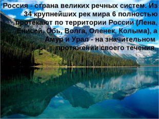 Россия - страна великих речных систем. Из 34 крупнейших рек мира 6 полностью