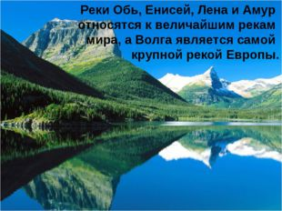 Реки Обь, Енисей, Лена и Амур относятся к величайшим рекам мира, а Волга явля