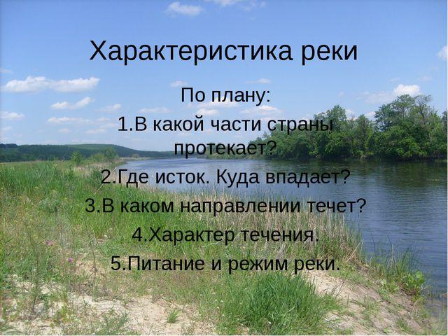 Характеристика реки По плану: 1.В какой части страны протекает? 2.Где исток....