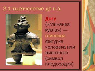 3-1 тысячелетие до н.э. Догу («глиняная кукла»)— глиняная фигурка человека и