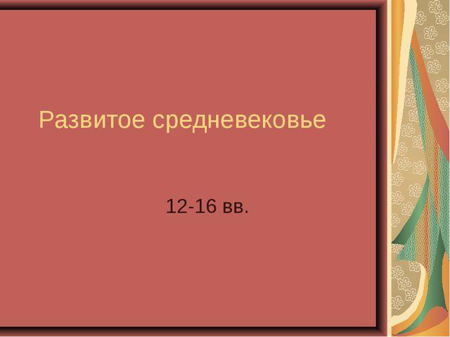 Развитое средневековье 12-16 вв.