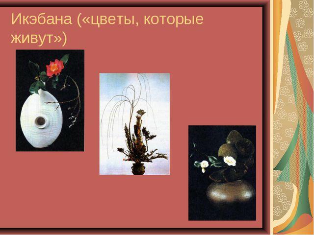 Икэбана («цветы, которые живут»)