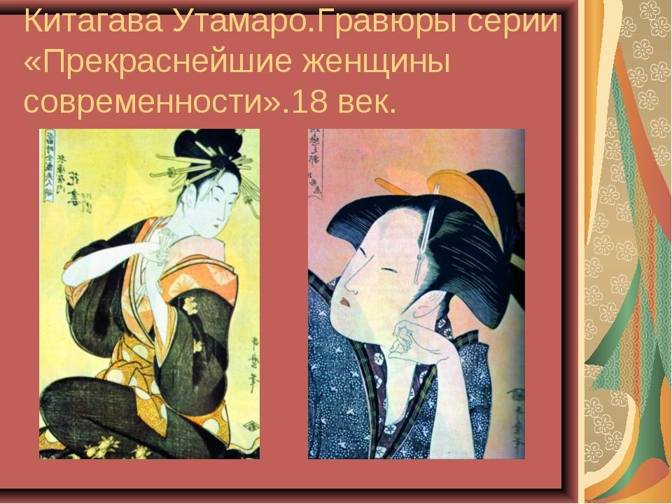 Китагава Утамаро.Гравюры серии «Прекраснейшие женщины современности».18 век.