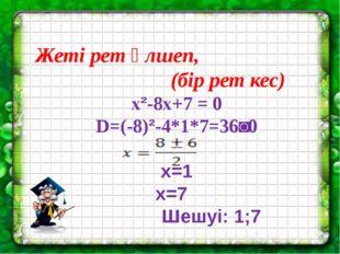 Жеті рет өлшеп, (бір рет кес) x²-8x+7 = 0 D=(-8)²-4*1*7=36˃0 x=1 x=7 Шешуі: