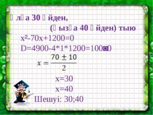 Ұлға 30 үйден, (қызға 40 үйден) тыю x²-70x+1200=0 D=4900-4*1*1200=100˃0 x=30