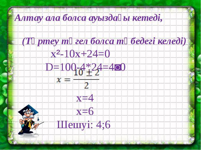Алтау ала болса ауыздағы кетеді, (Төртеу түгел болса төбедегі келеді) x²-10x...