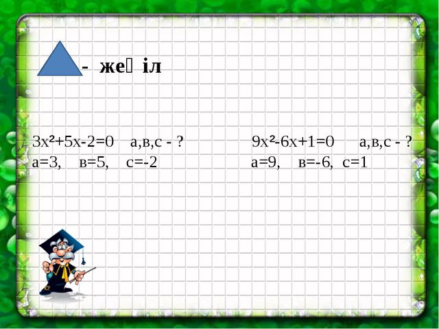 - жеңіл 3x²+5x-2=0 а,в,с - ? 9x²-6x+1=0 а,в,с - ? а=3, в=5, с=-2 а=9, в=-6,...