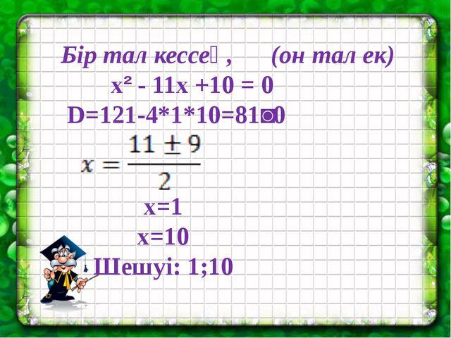 Бір тал кессең, (он тал ек) x² - 11x +10 = 0 D=121-4*1*10=81˃0 x=1 x=10 Шешу...