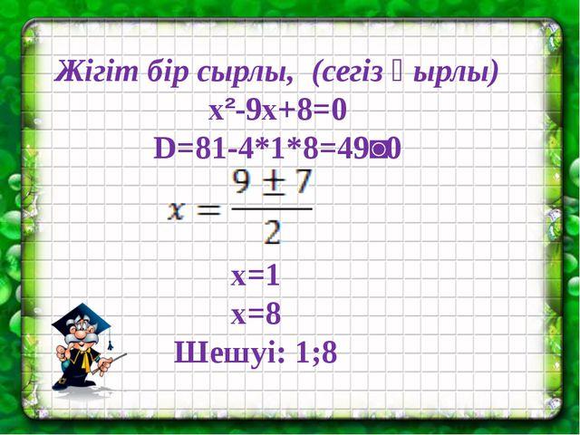 Жігіт бір сырлы, (сегіз қырлы) x²-9x+8=0 D=81-4*1*8=49˃0 x=1 x=8 Шешуі: 1;8