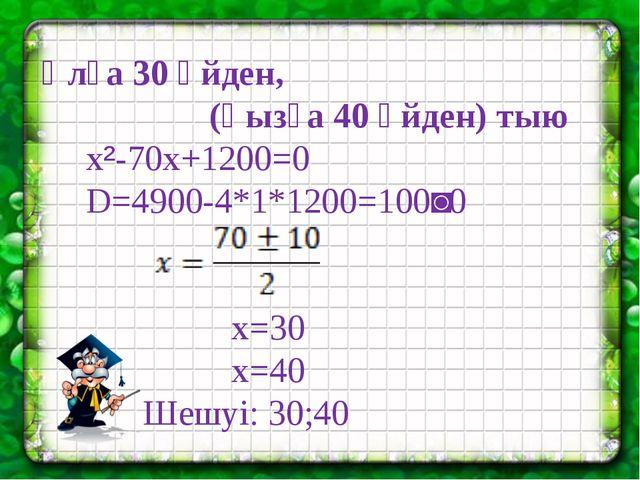 Ұлға 30 үйден, (қызға 40 үйден) тыю x²-70x+1200=0 D=4900-4*1*1200=100˃0 x=30...