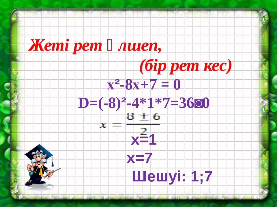 Жеті рет өлшеп, (бір рет кес) x²-8x+7 = 0 D=(-8)²-4*1*7=36˃0 x=1 x=7 Шешуі:...