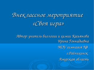 Внеклассное мероприятие «Своя игра» Автор: учитель биологии и химии Касьянова