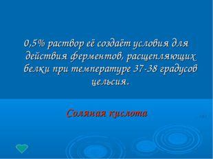0,5% раствор её создаёт условия для действия ферментов, расщепляющих белки п