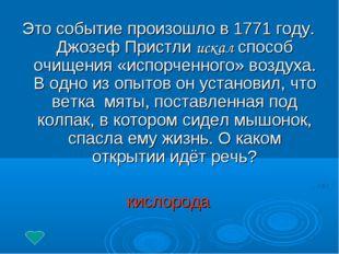 Это событие произошло в 1771 году. Джозеф Пристли искал способ очищения «испо