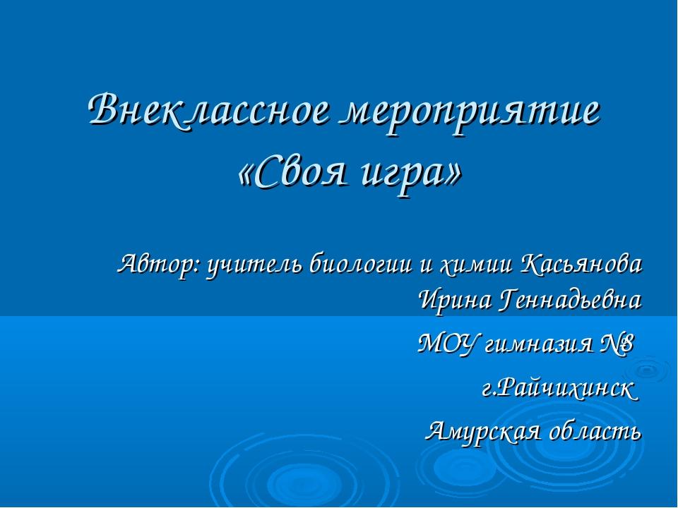Внеклассное мероприятие «Своя игра» Автор: учитель биологии и химии Касьянова...