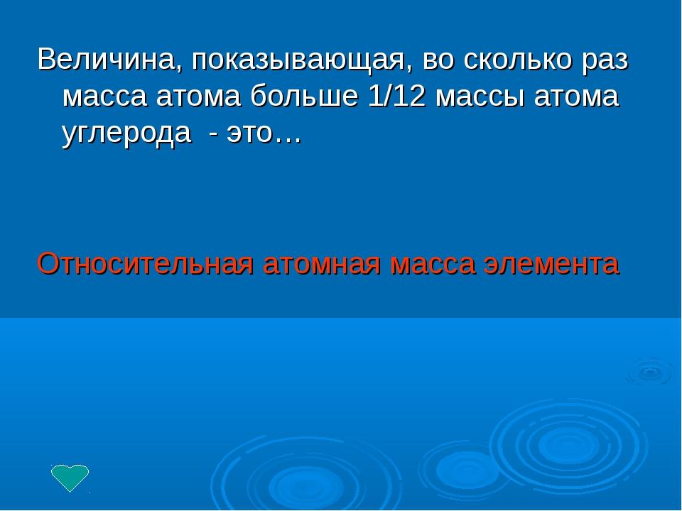Величина, показывающая, во сколько раз масса атома больше 1/12 массы атома уг...