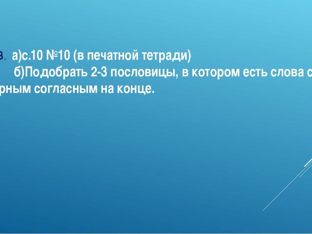 Д.З. а)с.10 №10 (в печатной тетради) б)Подобрать 2-3 пословицы, в котором ест...