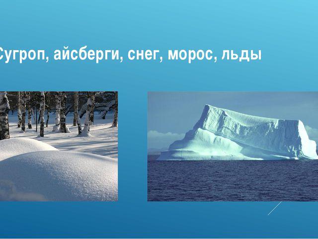 Сугроп, айсберги, снег, морос, льды