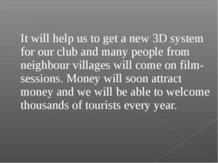 It will help us to get a new 3D system for our club and many people from nei