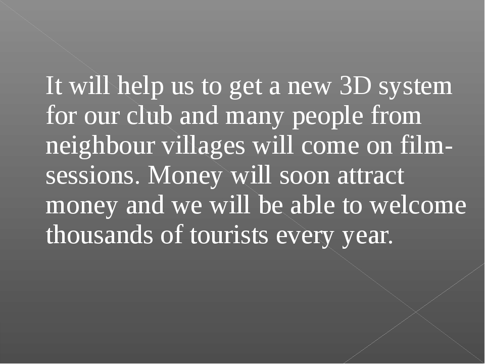 It will help us to get a new 3D system for our club and many people from nei...
